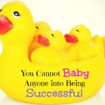 You Cannot Baby Anyone into Being Successful