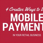 4 Creative Ways to Use Mobile Payments In Your Retail Business