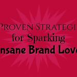 5 Proven Steps for Sparking Insane Brand Love