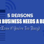 5 Reasons Your Business Needs a Blog (Even if You're Too Busy)
