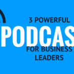 3 Powerful Podcasts for Business Leaders