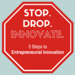 Stop. Drop. Innovate. 3 Steps to Entrepreneurial Innovation
