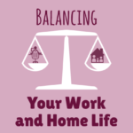 Balancing Your Work and Home Life