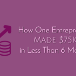 How One Entrepreneur Made $75K In Less Than 6 Months