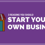 3 Reasons Why You Should Start Your Own Business